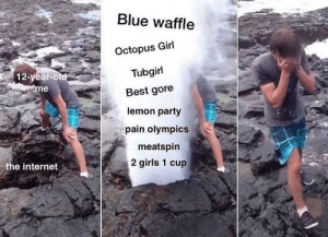 Blue Waffle, Girls, and Internet: Blue waffle  Octopus Girl  Tubgirl  Best gore  lemon party  pain olympics  12-year-O  me  meatspin  2 girls 1 cup  the internet How I became desensitized to everything