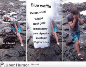 Blue Waffle, Girls, and Internet: Blue waffle  Octopus Girl  Tubgirl  Best gore  lemon party  pain olympics  12-year-co  me  meatspin  2 girls 1 cup  the internet  e Uber Humor Steve he failnation:  How I became desensitized to everything