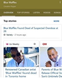 rapper: Blue Waffles  Canadian Rapper  OVERVIEW TOP STORIES LISTEN VIDEOS SONGS  Top stories  MORE  Blue Waffles Found Dead of Suspected Overdose at  26  Variety 2 hours ago  UB Us Weekly  Renowned Canadian artist  Blue Waffles' found dead  in Toronto home  Parents of Blue W  Release Official St  Son's Untimely De