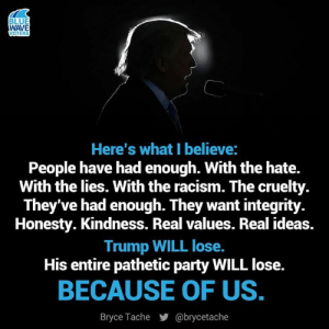 Blue Wave: BLUE  WAVE  VOTERS  Here's what I believe:  People have had enough. With the hate.  With the lies. With the racism. The cruelty.  They've had enough. They want integrity.  Honesty. Kindness. Real values. Real ideas.  Trump WILL lose.  His entire pathetic party WILL lose.  BECAUSE OF US.  @brycetache  Bryce Tache Blue Wave