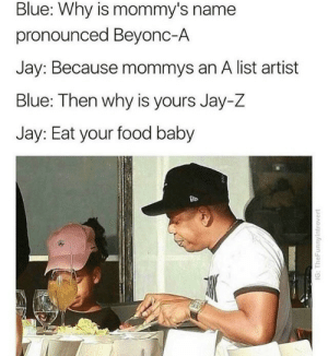 Beyonces: Blue: Why is mommy's name  pronounced Beyonc-A  Jay: Because mommys an A list artist  Blue: Then why is yours Jay-Z  Jay: Eat your food baby