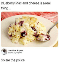Police, Mac, and Cheese: Blueberry Mac and cheese is a real  thing..  Jonathan Rogers  @SKEJayRogers  So are the police