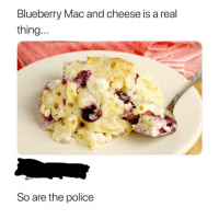 cheese: Blueberry Mac and cheese is a real  thing..  So are the police