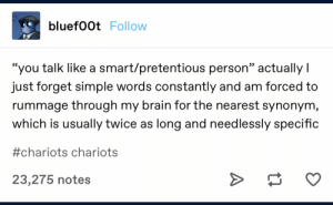 "meirl: bluef00t Follow  ""you talk like a smart/pretentious person"" actually I  just forget simple words constantly and am forced to  rummage through my brain for the nearest synonym,  which is usually twice as long and needlessly specific  #chariots chariots  >  23,275 notes meirl"