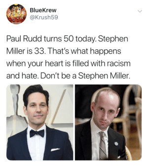 Dank, Memes, and Racism: BlueKrew  @Krush59  rt  HEINREDIBISS  Paul Rudd turns 50 today. Stephen  Miller is 33. That's what happens  when your heart is filled with racism  and hate. Don't be a Stephen Miller. Stephen Miller by Avenatti4President MORE MEMES