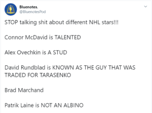 Can't confirm that last one.: Bluenotes  @BluenotesPod  STOP talking shit about different NHL stars!!!  Connor McDavid is TALENTED  Alex Ovechkin is A STUD  David Rundblad is KNOWN AS THE GUY THAT WAS  TRADED FOR TARASENKO  Brad Marchand  Patrik Laine is NOT AN ALBINO Can't confirm that last one.
