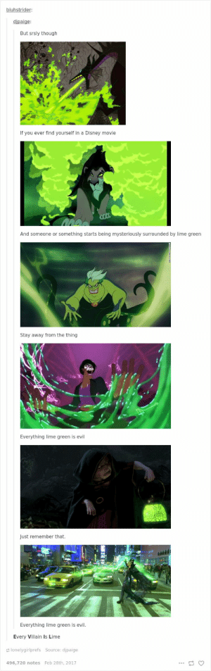 Disney, Love, and Tumblr: bluhstrider:  dipaige:  But srsly though  If you ever find yourself in a Disney movie  And someone or something starts being mysteriously surrounded by lime green  Stay away from the thing  Everything lime green is evil  Just remember that.  cing  Everything lime green is evil.  Every Villain Is Lime  lonelygirlprefs Source: djpaige  496,720 notes Feb 28th, 2017 If you like Disney (and let's face it, who doesn't?) then you'll love this selection of our favorite Disney Tumblr posts.