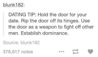 dating tips: blunk182  DATING TIP: Hold the door for your  date. Rip the door off its hinges. Use  the door as a weapon to fight off other  men. Establish dominance.  Source: blunk182  378,617 notes