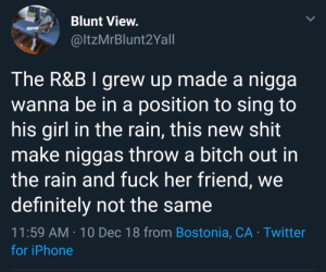 Times have changed by TwilightOuterZone MORE MEMES: Blunt View.  @ltzMrBlunt2Yall  The R&B I grew up made a nigga  wanna be in a position to sing to  his girl in the rain, this new shit  make niggas throw a bitch out in  the rain and fuck her friend, we  definitelv not the same  11:59 AM-10 Dec 18 from Bostonia, CA Twitter  for iPhone Times have changed by TwilightOuterZone MORE MEMES