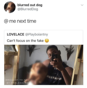 Fake, Focus, and Time: blurred out dog  @BlurredDog  @ me next time  LOVELACE @Playboiantny  Can't focus on the fake  SHT TO You  BY KALESALAD Dont be a pu$$y and @ me