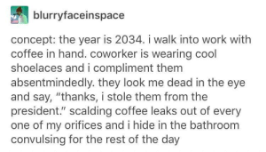 """Tumblr Code: blurryfaceinspace  concept: the year is 2034. i walk into work witlh  coffee in hand. coworker is wearing cool  shoelaces and i compliment them  absentmindedly. they look me dead in the eye  and say, """"thanks, i stole them from the  president."""" scalding coffee leaks out of every  one of my orifices and i hide in the bathroom  convulsing for the rest of the day Tumblr Code"""