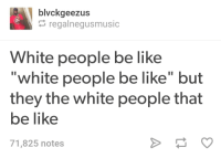 "<p>&ldquo;But if I say &lsquo;nappy headed welfare negroes be like&rsquo; then I&rsquo;M THE RACIST?&rdquo; (via /r/BlackPeopleTwitter)</p>: blvckgeezus  regalnegusmusic  White people be like  ""white people be like"" but  they the white people that  be like  71,825 notes <p>&ldquo;But if I say &lsquo;nappy headed welfare negroes be like&rsquo; then I&rsquo;M THE RACIST?&rdquo; (via /r/BlackPeopleTwitter)</p>"
