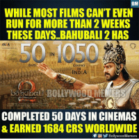 Memes, Run, and India: BM  WHILE MOST FILMSCANT EVEN  RUN FOR MORE THAN 2 WEEKS  THESE DAYS BAHUBALI 2 HAS  AR A  DAYS  CENTRES  INDIA  COMPLETED 50 DAYS IN CINEMAS  & EARNED 1684 CRS WORLDWIDE  f BollywoodMemers Baahubali 2