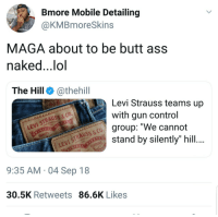 """If you dont like it, you can Levi: Bmore Mobile Detailing  @KMBmoreSkins  MAGA about to be butt ass  naked..,lol  The Hill @thehill  Levi Strauss teams up  with gun control  group: """"We cannot  stand by silently"""" hill  LEVI STRAUSS & co.  QUALITY  VI STRAUSS & CO  9:35 AM 04 Sep 18  30.5K Retweets 86.6K Likes If you dont like it, you can Levi"""