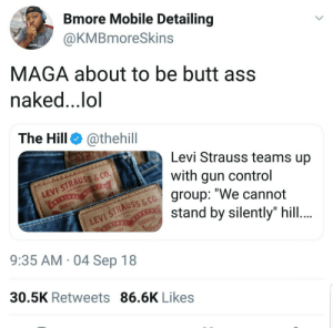 "Ass, Butt, and Dank: Bmore Mobile Detailing  @KMBmoreSkins  MAGA about to be butt ass  naked..,lol  The Hill @thehill  Levi Strauss teams up  with gun control  group: ""We cannot  stand by silently"" hill  LEVI STRAUSS & co.  QUALITY  VI STRAUSS & CO  9:35 AM 04 Sep 18  30.5K Retweets 86.6K Likes If you dont like it, you can Levi by flyflybyrdie MORE MEMES"