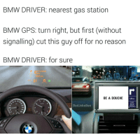 Bad Jokes, Bmw, and Memes: BMW DRIVER: nearest gas station  BMW GPS: turn right, but first (without  signalling cut this guy off for no reason  BMW DRIVER: for sure  500 m  50  BE A DOUCHE  80 180  Bad Joke Ben  240,  1.9 km  1132 Test drove a BMW but the salesperson said I didn't tailgate enough to own one