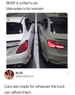 They're just cars.: BMW is a Man's car.  Mercedes is for women  BLUE  @MissKelechi  Cars are made for whoever the fuck  can afford them They're just cars.