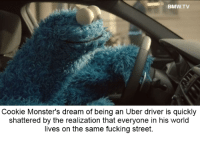 """<p><a href=""""http://memehumor.net/post/164983847159/cookie-monsters-dream-shattered"""" class=""""tumblr_blog"""">memehumor</a>:</p>  <blockquote><p>Cookie Monster's Dream, Shattered</p></blockquote>: BMW.TV  Cookie Monster's dream of being an Uber driver is quickly  shattered by the realization that everyone in his world  lives on the same fucking street. <p><a href=""""http://memehumor.net/post/164983847159/cookie-monsters-dream-shattered"""" class=""""tumblr_blog"""">memehumor</a>:</p>  <blockquote><p>Cookie Monster's Dream, Shattered</p></blockquote>"""