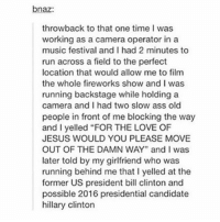"Presidential Candidate: bnaz:  throwback to that one time I was  working as a camera operator in a  music festival and I had 2 minutes to  run across a field to the perfect  location that would allow me to film  the whole fireworks show and I was  running backstage while holding a  camera and I had two slow ass old  people in front of me blocking the way  and I yelled ""FOR THE LOVE OF  JESUS WOULD YOU PLEASE MOVE  OUT OF THE DAMN WAY"" and I was  later told by my girlfriend who was  running behind me that l yelled at the  former US president bill clinton and  possible 2016 presidential candidate  hillary Clinton"