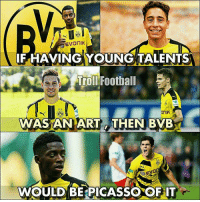 Memes, Picasso, and 🤖: BNB  EvonIK  IF HAVING YOUNGTALENTS  Troll Football  erm  ONIK  BNB  WASAN ART THEN BVB  val  WOULD BE PICASSO OF IT Admit it 😍🔥 🔺LINK IN OUR BIO 😎🙌 @instafootballmemes