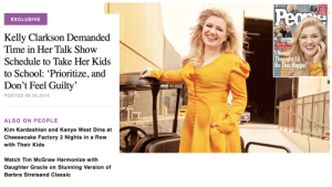 """""""Just prioritize and don't feel guilty,"""" says millionaire celebrity whose wealth and status gives her the ability to dictate her own terms of employment.: BNw/Le  Pec  ping  Jene Garth  Rachel  Lindsay's  DREAH  WEDO  &L  EXCLUSIVE  Kelly Clarkson Demanded  Time in Her Talk Show  Exclusive  Kelly  Clarkson  INever  Thought 'd  Be This Happy!  Schedule to Take Her Kids  to School: 'Prioritize, and  Don't Feel Guilty'  POSTED 08.28.2019  ALSO ON PEOPLE  Kim Kardashian and Kanye West Dine at  Cheesecake Factory 2 Nights in a Row  with Their Kids  Watch Tim McGraw Harmonize with  Daughter Gracie on Stunning Version of  Barbra Streisand Classic """"Just prioritize and don't feel guilty,"""" says millionaire celebrity whose wealth and status gives her the ability to dictate her own terms of employment."""