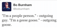 """Bubbly Personality: Bo Burnham  @boburnham  """"I'm a people person."""" - outgoing  guy. """"T'm a geese goose."""" - outgoing  goose."""