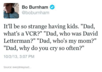 """Bo Burnham: Bo Burnham  @boburnham  It'll be so strange having kids. """"Dad,  what's a VCR?"""" """"Dad, who was David  Letterman?"""" """"Dad, who's my mom?  """"Dad, why do you cry so often?""""  10/2/13, 3:07 PM  Source: every timeyoucl"""