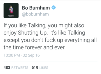 Bo Burnham: Bo Burnham  @boburnham  MAKE HAPPY  Netlix 63 16  If you like Talking, you might also  enjoy Shutting Up. It's like Talking  except you don't fuck up everything all  the time forever and ever.  10:00 PM 02 Sep 16  483 RETWEETS 619 LIKES