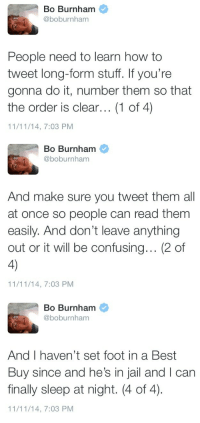 Bo Burnham: Bo Burnham  @boburnham  People need to learn how to  tweet long-form stuff. If you're  gonna do it, number them so that  the order is clear... (1 of 4)  11/11/14, 7:03 PM   Bo Burnham  @boburnham  And make sure you tweet them all  at once so people can read them  easily. And don't leave anything  out or it will be confusing... (2 of  4)  11/11/14, 7:03 PM   Bo Burnham  @boburnham  And I haven't set foot in a Best  Buy since and he's in jail and I can  finally sleep at night. (4 of 4)  11/11/14, 7:03 PM