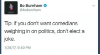 Pro tip: Bo Burnham  @boburnham  Tip: if you don't want comedians  weighing in on politics, don't elect a  joke  1/28/17, 9:40 PM Pro tip