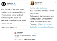 Bo Gardiner  @BoGardiner1  The Baffler  @thebafflermag  Our Person of the Year is our  social media manager Brandy  This is a real honor and not  something she made up  because she's had some wine.  11/24/17, 6:37 PM  341 Retweets 2,872 Likes  Replying to @thebafflermag  Your Person of the Year has no  last name?  Or because she's woman, you  just figured it's unimportant?  Here, I looked it up for you  Congrats @BrandyLJensen!  thebaffler.com/authors/brandy...  Brandy Jensen  @BrandyLJensen  Follow  I'm sorry I've done a misogyny against  myself?  6,760 Retweets 40,520 Likes @ C 놓 활 >Woman sends out a joke tweet about herself through a company account >Feminist gets offended on her behalf.