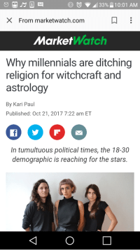"Native American, Tumblr, and Millennials: BO33%10:01 AM  X From marketwatch.com  MarketWatch  Why millennials are ditching  religion for witchcraft and  astrology  By Kari Paul  Published: Oct 21, 2017 7:22 am ET  In tumultuous political times, the 18-30  demographic is reaching for the stars. <p><a href=""http://lilmswitch.tumblr.com/post/166639493912/i-mean-theyre-not-wrong"" class=""tumblr_blog"">lilmswitch</a>:</p><blockquote><p>I mean… They're not wrong</p></blockquote> <p><a href=""http://www.marketwatch.com/story/why-millennials-are-ditching-religion-for-witchcraft-and-astrology-2017-10-20"">READ THIS ARTICLE</a> ITS PURE GOLD NOT ONLY THEY EXPLAIN WHY MILLENNIALS SEEK THEIR SPIRITUAL PATH VIA WITCHCRAFT, THEY ALSO CALL OUT WHITE WITCHES WHO APPROPIATE NATIVE AMERICAN OR EASTERN MAGICKAL PRACTICES</p>"