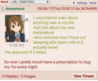 Board /r9k/ ROBOT9001  Settings Home  05/04/17IThu)15:00:15 No.36764499  Anonymous  psychiatrist asks about  anything new in my life  tell him about my new  dakimakura  also mention how have cut  sleeping pills down with it (I  12 KB JPG  actually have)  he approves if it helps  So now I pretty much have a prescription to hug  my Yui every night.  View Thread  12 Replies 2 Images Anon's waifu helps him sleep