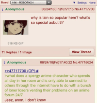 Board /r9k/ - ROBOT9001  V Settings Home  Anonymous  08/24/18 (Fri)16:51:15 No.47717700  why is lain so popular here? what's  so special aobut ti?  916 KB GIF  11 Replies / 1 Image  View Threac  Anonymous  08/24/18(Fri)17:40:22 No.47718624  247717700 (OP) #  >what does a spergy anime character who spends  all day in her room and is only able to connect to  others through the internet have to do with a bunch  of loner losers venting their problems on an anime  forum 24/7  Jeez, anon, I don't know