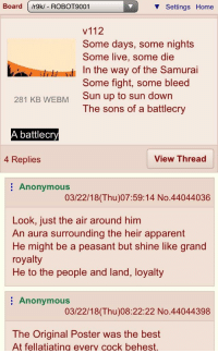 Board /r9k/ - ROBOT9001  V Settings Home  v112  Some days, some nights  Some live, some die  In the way of the Samurai  Some fight, some bleed  Sun up to sun down  The sons of a battlecry  281 KB WEBM  battlecry  4 Replies  View Thread  : Anonymous  03/22/18 (Thu)07:59:14 No.44044036  Look, just the air around him  An aura surrounding the heir apparent  He might be a peasant but shine like grand  royalty  He to the people and land, loyalty  Anonymous  03/22/18(Thu)08:22:22 No.44044398  The Original Poster was the best  At fellatiating every cock behest.