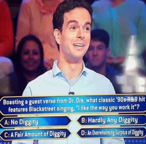 "An Overwhelming Surplus Of Diggity.: Boasting a guest verse from Dr. Dre, what classic 90s R&B hit  features Blackstreet singing, ""I like the way you work it""?  B: Hardly Any Diggity  A: No Diggity  C:A FairAmount of Diggitying Surplus of Digity An Overwhelming Surplus Of Diggity."