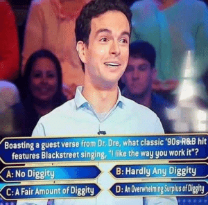 "thingsthatcannotsaveyou: AN OVERWHELMING SURPLUS OF DIGGITY CANNOT SAVE YOU: Boasting a guest verse from Dr. Dre, what classic 90s R&B hit  features Blackstreet singing, ""I like the way you work it""?  B: Hardly Any Diggity  A: No Diggity  C: A Fair Amount of Diggit  yD:An Overwhelmng Suplus of Digity thingsthatcannotsaveyou: AN OVERWHELMING SURPLUS OF DIGGITY CANNOT SAVE YOU"