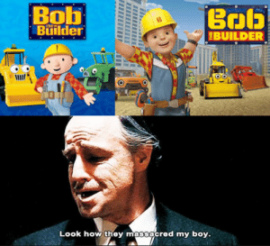 MeIRL, Boy, and How: Bob  Builder  BUILDER  Look how they massacred my boy. meirl
