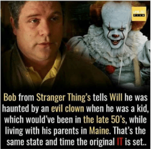 Coincidence?: Bob from Stranger Thing's tells Will he was  haunted by an evil clown when he was a kid,  which would've been in the late 50's, while  living with his parents in Maine. That's the  same state and time the original IT is set.. Coincidence?