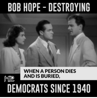TRUTH HURTS! $RJ$: BOB HOPE DESTROYING  WHEN A PERSON DIES  AND IS BURIED  MIO  DEMOCRATS SINCE 1940 TRUTH HURTS! $RJ$