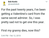 Valentine's Card, Sad, and Irl: Bob Kostic  @causticbob  20  For the past twenty years, I've been  getting a Valentine's card from the  same secret admirer. So, I was  pretty sad not to get one this year.  First my granny dies, now this?  5:44 PM Feb 12, 2018 Me irl