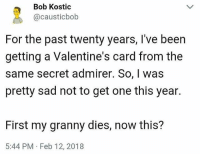 Funny, Valentine's Card, and Sad: Bob Kostic  @causticbob  For the past twenty years, I've been  getting a Valentine's card from the  same secret admirer. So, I was  pretty sad not to get one this year.  First my granny dies, now this?  5:44 PM Feb 12, 2018 Total coincidence 🤔