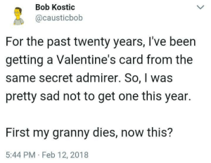 Me irl: Bob Kostic  @causticbob  For the past twenty years, I've been  getting a Valentine's card from the  same secret admirer. So, was  pretty sad not to get one this year.  First my granny dies, now this?  5:44 PM Feb 12, 2018 Me irl