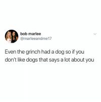 Dogs, The Grinch, and Dank Memes: bob marlee  @marleeandme17  Even the grinch had a dog so if you  don't like dogs that says a lot about you (@yeetzluvztweetz)