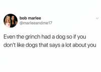 Dank, Dogs, and The Grinch: bob marlee  @marleeandme17  Even the grinch had a dog so if you  don't like dogs that says a lot about you Let that soak in.