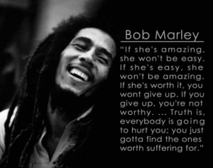"Bob Marley, Love, and True: Bob Marley  ""If she's amazing  she won't be easy.  If she's easy, she  won't be amazing.  If she's worth it, you  wont give up. If you  give up, you're not  worthy. Truth is,  everybody is going  to hurt you; you just  gotta find the ones  worth suffering for."" srsfunny:Having A Hard Time Finding True Love?"