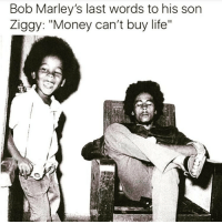 """Africa, Badman, and Bob Marley: Bob Marley's last words to his son  Ziggy: """"Money can't buy life"""" """"Money can't buy you life"""" The last words Bob marley said to Ziggy Marley before he passed on Mount Zion in Africa to live in freedom forever... Rastafari A good heart will give you life forever. When you pass on from this world, from this current form... your gravestone will not read """"Here lies someone who had lots of money"""" It's going to say: """"Here lies the body of a strong mother, leader and friend, the giver of life, the bearer of hope, a truly wonderful being who will be sorely missed, but will live on in the hearts of others"""" Or: """"Here lies a beautiful father, a great mentor who always had a kind word for everybody, we love him very much and will never forget how he positively affected the lives of many. He will never die"""" It won't say Crazy Blazer Stunning Boss Sexy Bitch Badman Baller N*gga Twerk queen Pimp Posh Got their own Loved taking romantic walks to the bank... Vain Faded Great body Amazing in bed Had Nuff gyal... Live your life and have fun, but while you are alive how about you concentrate on the things that actually matter. How do you want to be remembered? How will you be remembers right now. Just think about it, it's how I improved my life. If I had died 5 years ago I would have been remembered differently to who I actually am deep down... Don't be scared to become as great as you are. Don't be wasted potential, as this is just a waste of energy. If you are a genius be a genius, if you are kind, be kind. If you love, then you will become love forever. You will never die... At least not within the heartbeat of the world. chakabars"""
