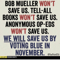 Anonymous Op: BOB MUELLER WON'T  SAVE US. TELL-ALL  BOOKS WON'T SAVE US  ANONYMOUS OP-EDS  WON'T SAVE US  WE WILL SAVE US BY  VOTING BLUE IN  NOVEMBER  2  @TeaPainUSA  OCCUPY  DEMOCRATS
