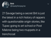 Rapper origin stories: Bob  @readyforpayne  21 Savage being a secret Brit is just  the latest in a rich history of rappers  with questionable origin stories, like  Tupac going to art school or Post  Malone being two muppets in a  trenchcoat Rapper origin stories