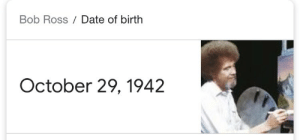 https://t.co/A1ut2RyC99: Bob Ross Date of birth  October 29, 1942 https://t.co/A1ut2RyC99